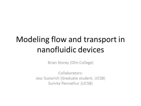 Modeling flow and transport in nanofluidic devices Brian Storey (Olin College) Collaborators: Jess Sustarich (Graduate student, UCSB) Sumita Pennathur.