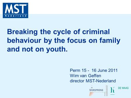 Perm 15 - 16 June 2011 Wim van Geffen director MST-Nederland Breaking the cycle of criminal behaviour by the focus on family and not on youth.
