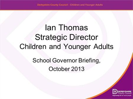 Ian Thomas Strategic Director Children and Younger Adults School Governor Briefing, October 2013.