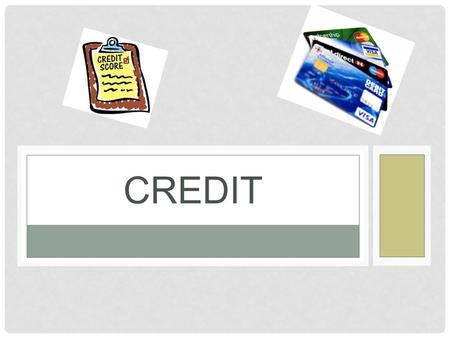 CREDIT. QUESTIONS WE WILL ANSWER… What is credit? What does it cost to use credit? What are the advantages of using credit? Where can you get credit?