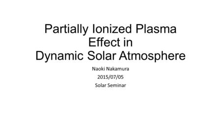 Partially Ionized Plasma Effect in Dynamic Solar Atmosphere Naoki Nakamura 2015/07/05 Solar Seminar.