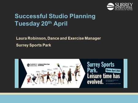 Successful Studio Planning Tuesday 20 th April Laura Robinson, Dance and Exercise Manager Surrey Sports Park.