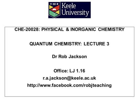 CHE-20028: PHYSICAL & INORGANIC CHEMISTRY QUANTUM CHEMISTRY: LECTURE 3 Dr Rob Jackson Office: LJ 1.16