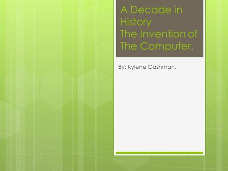 A Decade in History The Invention of The Computer. By: Kylene Cashman.