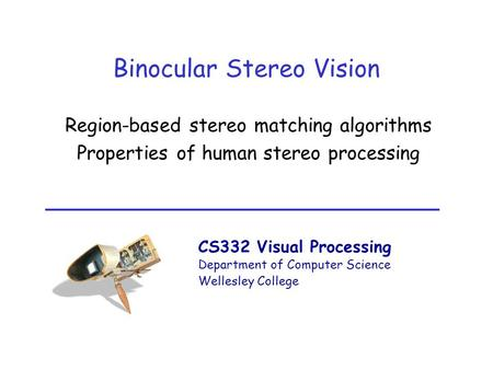 CS332 Visual Processing Department of Computer Science Wellesley College Binocular Stereo Vision Region-based stereo matching algorithms Properties of.