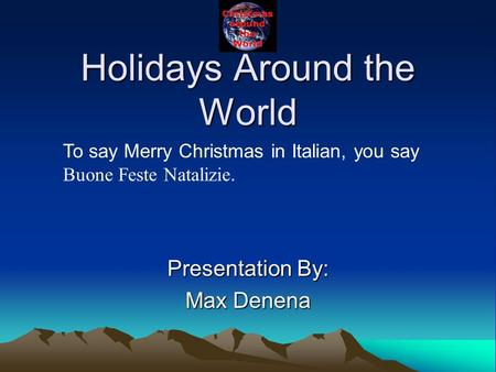 Holidays Around the World Presentation By: Max Denena To say Merry Christmas in Italian, you say Buone Feste Natalizie.