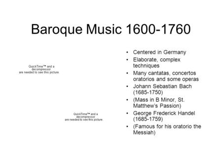 Baroque Music 1600-1760 Centered in Germany Elaborate, complex techniques Many cantatas, concertos oratorios and some operas Johann Sebastian Bach (1685-1750)