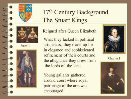 James I Charles I 17 th Century Background The Stuart Kings Reigned after Queen Elizabeth What they lacked in political astuteness, they made up for in.