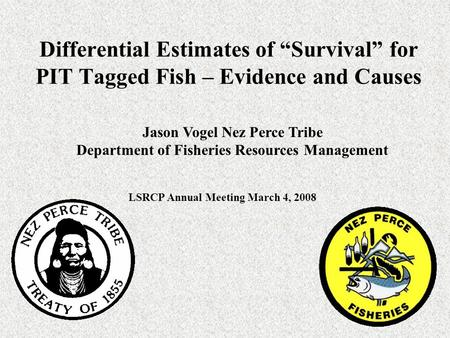 "Differential Estimates of ""Survival"" for PIT Tagged Fish – Evidence and Causes Jason Vogel Nez Perce Tribe Department of Fisheries Resources Management."