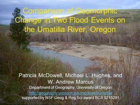 Comparison of Geomorphic Change in Two Flood Events on the Umatilla River, Oregon Patricia McDowell, Michael L. Hughes, and W. Andrew Marcus Department.