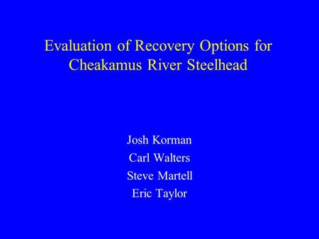 Evaluation of Recovery Options for Cheakamus River Steelhead Josh Korman Carl Walters Steve Martell Eric Taylor.