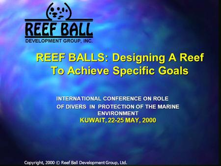 REEF BALLS: Designing A Reef To Achieve Specific Goals Copyright, 2000 © Reef Ball Development Group, Ltd. INTERNATIONAL CONFERENCE ON ROLE OF DIVERS IN.