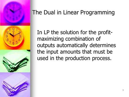 1 The Dual in Linear Programming In LP the solution for the profit- maximizing combination of outputs automatically determines the input amounts that must.