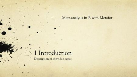 1 Introduction Description of the video series Meta-analysis in R with Metafor.