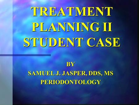 TREATMENT PLANNING II STUDENT CASE BY SAMUEL J. JASPER, DDS, MS PERIODONTOLOGY.