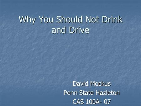 Why You Should Not Drink and Drive David Mockus Penn State Hazleton CAS 100A- 07.