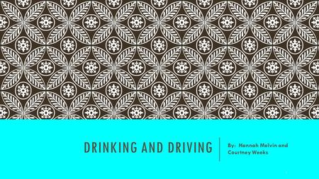 DRINKING AND DRIVING By: Hannah Melvin and Courtney Weeks 1.