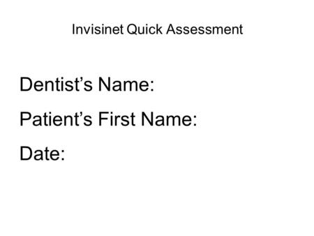 Invisinet Quick Assessment Dentist's Name: Patient's First Name: Date: