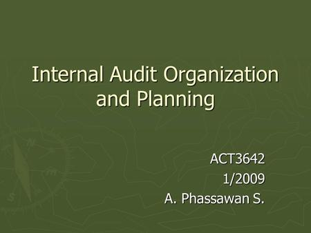 Internal Audit Organization and Planning ACT36421/2009 A. Phassawan S.