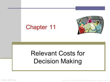 McGraw-Hill /Irwin Copyright © 2008 by The McGraw-Hill Companies, Inc. All rights reserved. Chapter 11 Relevant Costs for Decision Making.