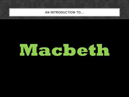 AN INTRODUCTION TO… Macbeth. Have you ever given in to temptation? Do you believe in prophecies? How do you personally decide what is good and what is.