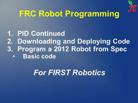 FRC Robot Programming 1.PID Continued 2.Downloading and Deploying Code 3.Program a 2012 Robot from Spec Basic code For FIRST Robotics.