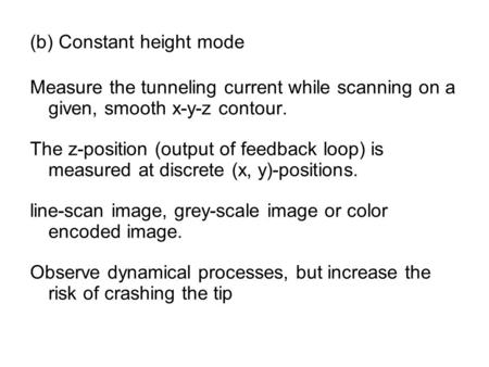 (b) Constant height mode Measure the tunneling current while scanning on a given, smooth x-y-z contour. The z-position (output of feedback loop) is measured.