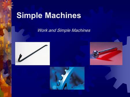 Simple Machines Work and Simple Machines What is a Simple Machine?  A simple machine has few or no moving parts.  Simple machines make work easier.