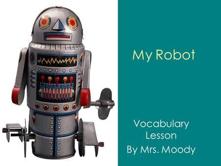 My Robot Vocabulary Lesson By Mrs. Moody. ELA 1R5 The student acquires and uses grade-level words to communicate effectively. The student a. Reads and.