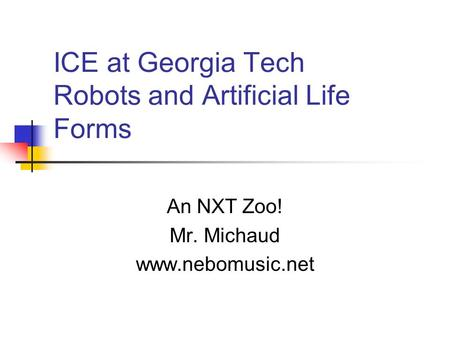 ICE at Georgia Tech Robots and Artificial Life Forms An NXT Zoo! Mr. Michaud www.nebomusic.net.