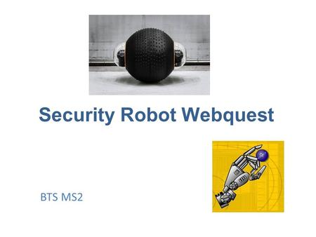 Security Robot Webquest BTS MS2. Introduction Task Process Evaluation Conclusion.