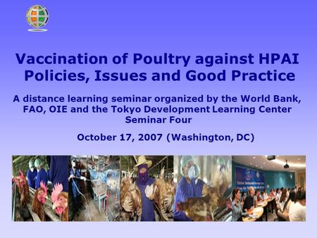 Vaccination of Poultry against HPAI Policies, Issues and Good Practice A distance learning seminar organized by the World Bank, FAO, OIE and the Tokyo.