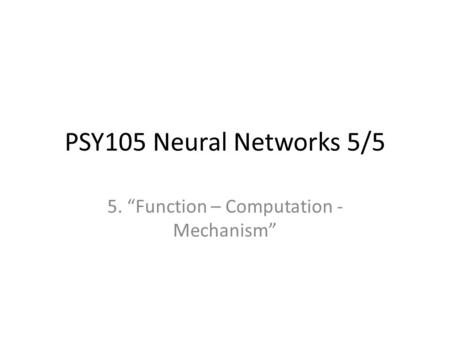 "PSY105 Neural Networks 5/5 5. ""Function – Computation - Mechanism"""