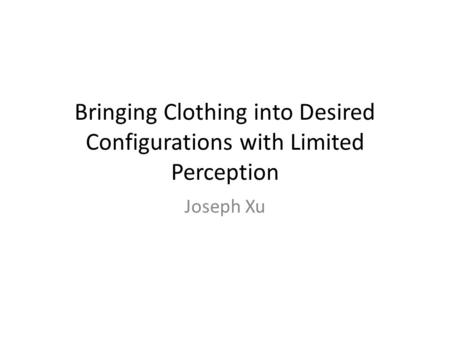Bringing Clothing into Desired Configurations with Limited Perception Joseph Xu.