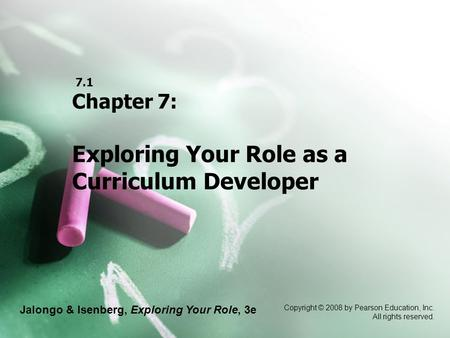 Jalongo & Isenberg, Exploring Your Role, 3e Copyright © 2008 by Pearson Education, Inc. All rights reserved. 7.1 Chapter 7: Exploring Your Role as a Curriculum.
