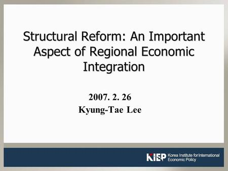 1 Structural Reform: An Important Aspect of Regional Economic Integration 2007. 2. 26 Kyung-Tae Lee.