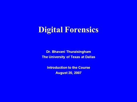 Digital Forensics Dr. Bhavani Thuraisingham The University of Texas at Dallas Introduction to the Course August 20, 2007.