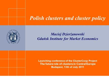 Launching conference of the ClusterCoop Project The future role of clusters in Central Europe Budapest, 13th of July 2011 Polish clusters and cluster policy.
