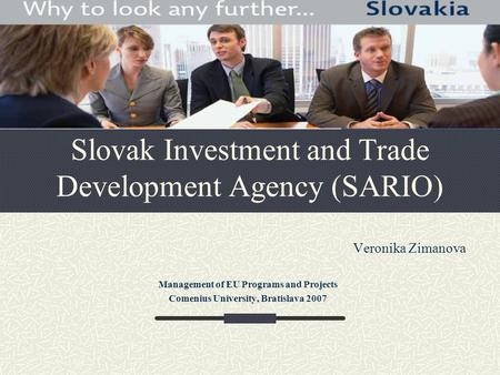 Slovak Investment and Trade Development Agency (SARIO) Veronika Zimanova Management of EU Programs and Projects Comenius University, Bratislava 2007.