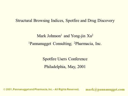 Structural Browsing Indices, Spotfire and Drug Discovery Mark Johnson 1 and Yong-jin Xu 2 1 Pannanugget Consulting; 2 Pharmacia, Inc. Spotfire Users Conference.