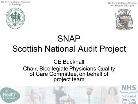SNAP Scottish National Audit Project CE Bucknall Chair, Bicollegiate Physicians Quality of Care Committee, on behalf of project team.