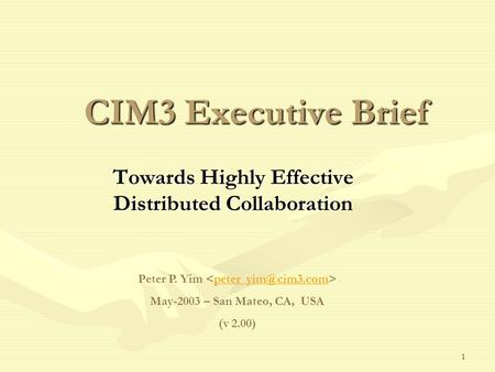 1 CIM3 Executive Brief Towards Highly Effective Distributed Collaboration Peter P. Yim May-2003 – San Mateo, CA, USA (v 2.00)