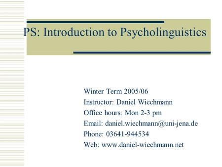 PS: Introduction to Psycholinguistics Winter Term 2005/06 Instructor: Daniel Wiechmann Office hours: Mon 2-3 pm   Phone: