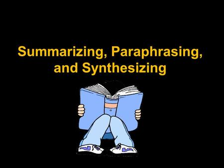 Summarizing, Paraphrasing, and Synthesizing