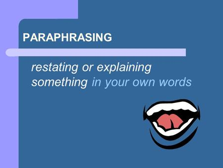 PARAPHRASING restating or explaining something in your own words.