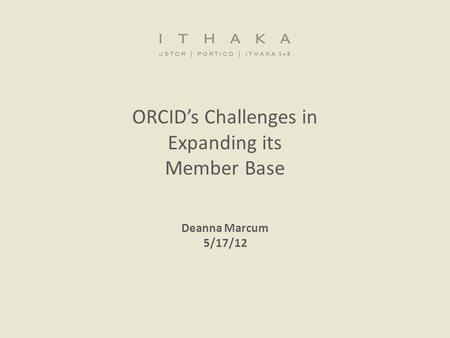 ORCID's Challenges in Expanding its Member Base Deanna Marcum 5/17/12.
