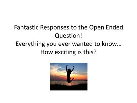 Fantastic Responses to the Open Ended Question! Everything you ever wanted to know… How exciting is this?