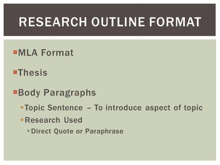  MLA Format  Thesis  Body Paragraphs  Topic Sentence – To introduce aspect of topic  Research Used  Direct Quote or Paraphrase RESEARCH OUTLINE FORMAT.