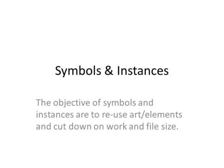 Symbols & Instances The objective of symbols and instances are to re-use art/elements and cut down on work and file size.