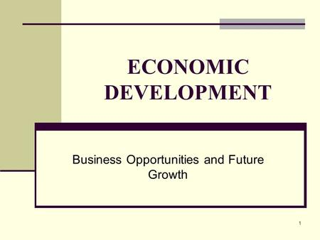 1 ECONOMIC DEVELOPMENT Business Opportunities and Future Growth.